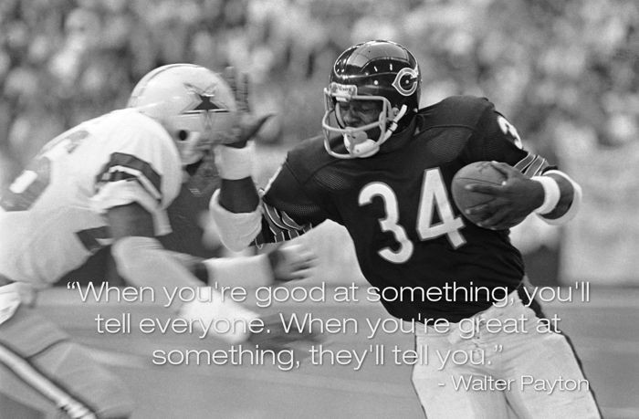 Walter Payton - When you're good at something...