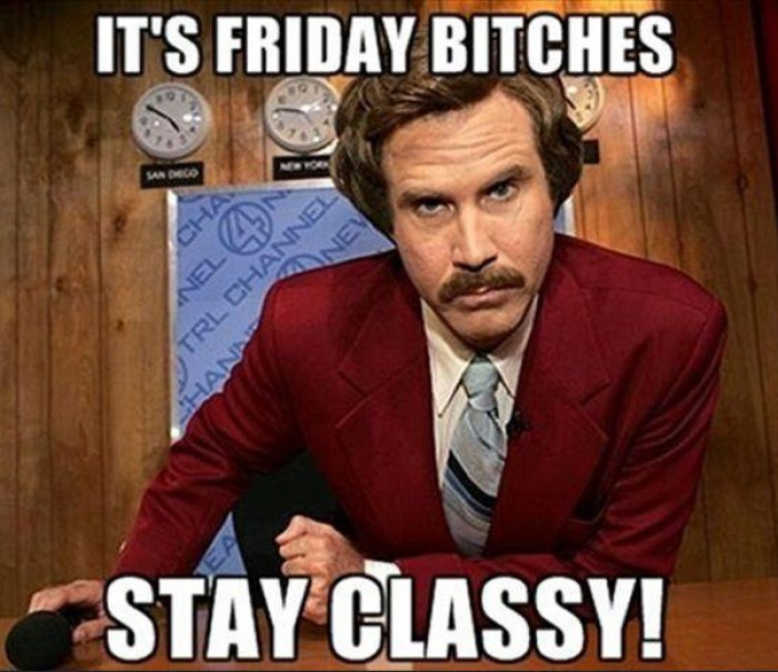 It's friday bitches Stay classy!