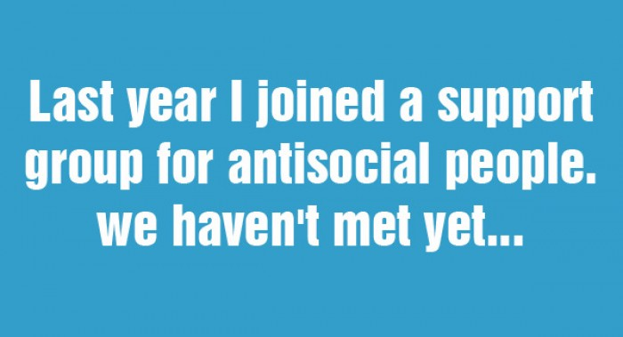 Last year i joined a support group for antisocial people...