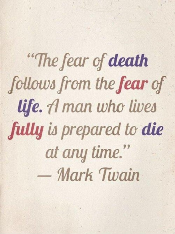Mark Twain - The fear of death follows from the fear of life.