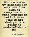 Al Capone - Don't mistake my kindness for weakness. I am kind to everyone, but when someone is unkind to me, weak is not what you are going to remembe