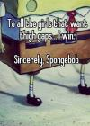 To all the girls that want thigh gaps.. I win. Sincerely, SpongeBob