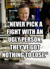 Robin Williams - Never pick a fight with an ugly person, they've got nothing to los.