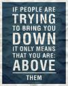 If people are trying to bring you down, it only means...